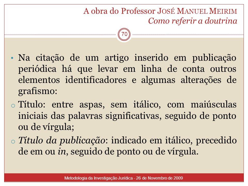 A obra do Professor J OSÉ M ANUEL M EIRIM Como referir a doutrina 70 Na citação de um artigo inserido em publicação periódica há que levar em linha de
