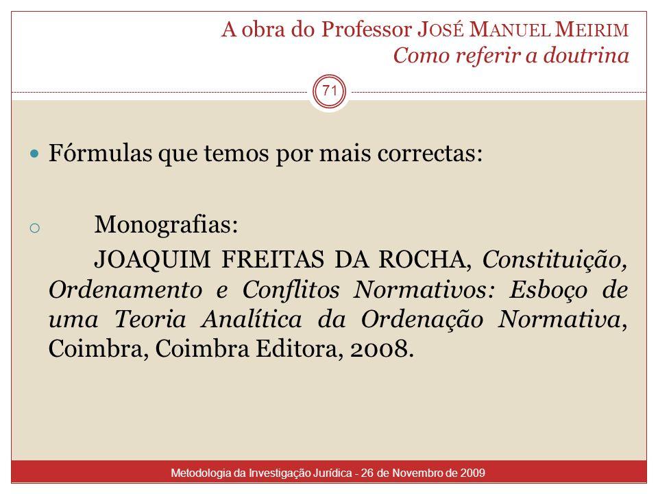 A obra do Professor J OSÉ M ANUEL M EIRIM Como referir a doutrina 71 Fórmulas que temos por mais correctas: o Monografias: JOAQUIM FREITAS DA ROCHA, C