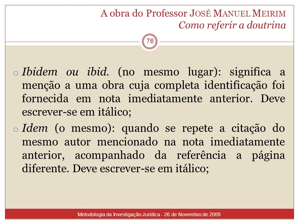 A obra do Professor J OSÉ M ANUEL M EIRIM Como referir a doutrina 76 o Ibidem ou ibid. (no mesmo lugar): significa a menção a uma obra cuja completa i