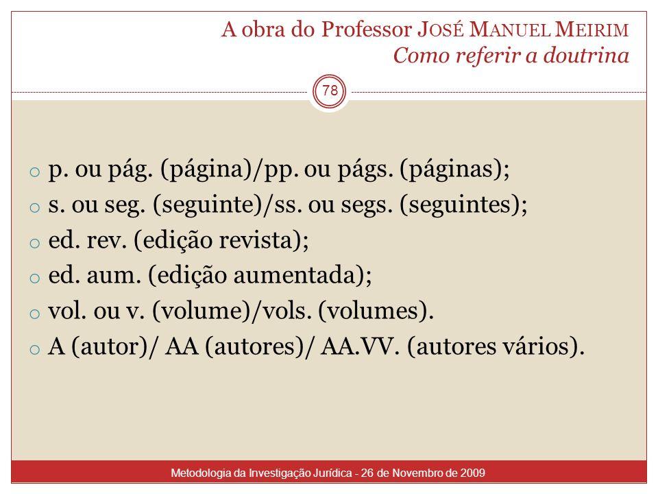 A obra do Professor J OSÉ M ANUEL M EIRIM Como referir a doutrina 78 o p. ou pág. (página)/pp. ou págs. (páginas); o s. ou seg. (seguinte)/ss. ou segs