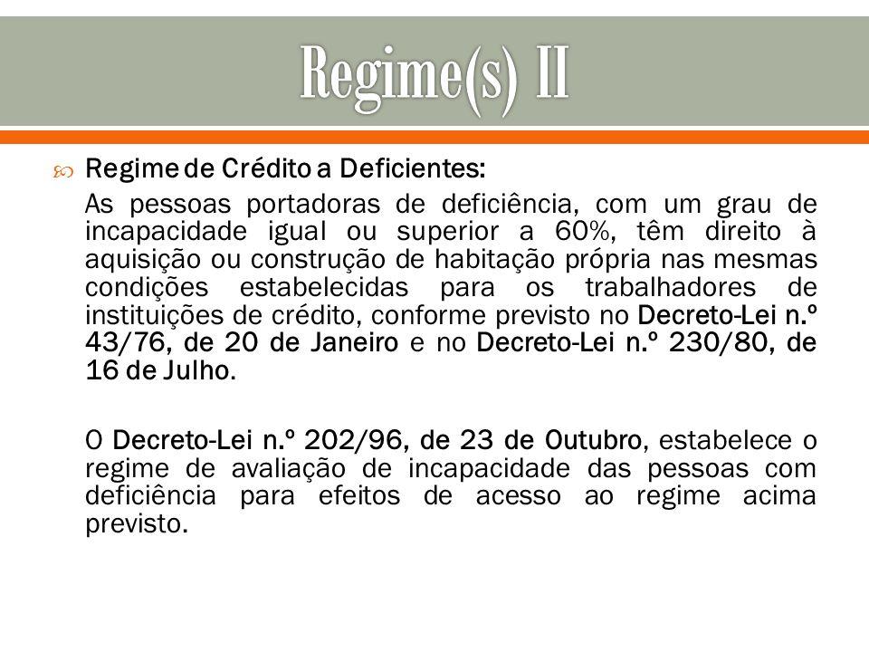 Regime de Crédito a Deficientes: As pessoas portadoras de deficiência, com um grau de incapacidade igual ou superior a 60%, têm direito à aquisição ou