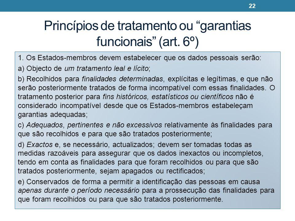 Princípios de tratamento ou garantias funcionais (art. 6º) 1. Os Estados-membros devem estabelecer que os dados pessoais serão: a) Objecto de um trata