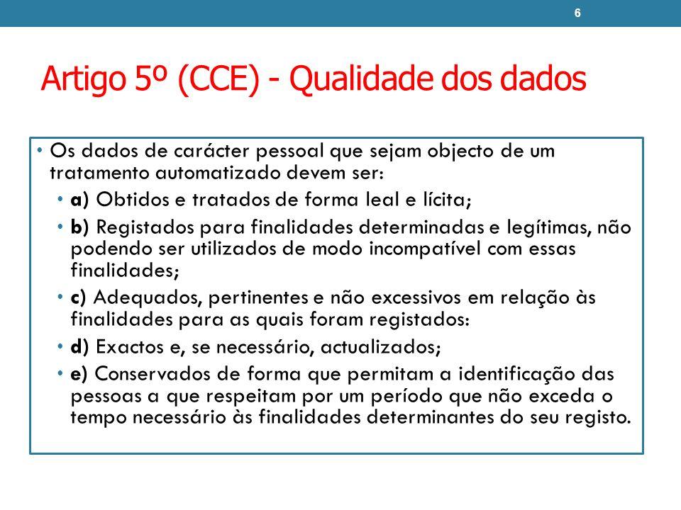 Artigo 5º (CCE) - Qualidade dos dados Os dados de carácter pessoal que sejam objecto de um tratamento automatizado devem ser: a) Obtidos e tratados de