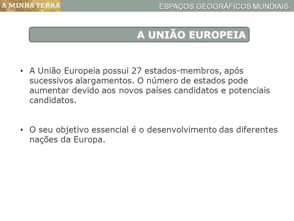ESPAÇOS GEOGRÁFICOS MUNDIAIS A UNIÃO EUROPEIA A União Europeia possui 27 estados-membros, após sucessivos alargamentos. O número de estados pode aumen