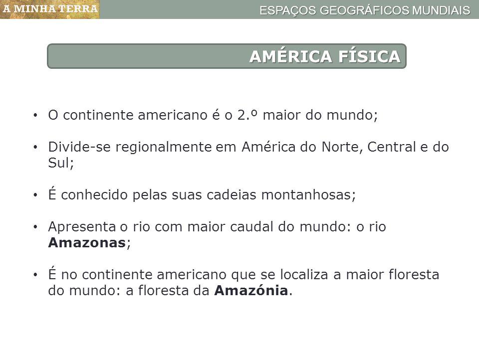 ESPAÇOS GEOGRÁFICOS MUNDIAIS AMÉRICA FÍSICA O continente americano é o 2.º maior do mundo; Divide-se regionalmente em América do Norte, Central e do S