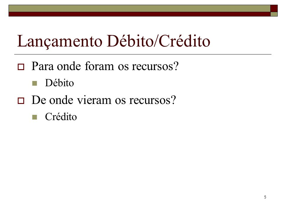 5 Lançamento Débito/Crédito Para onde foram os recursos? Débito De onde vieram os recursos? Crédito