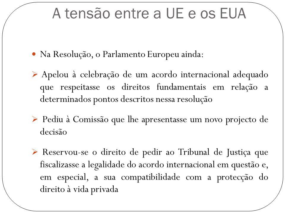 A tensão entre a UE e os EUA Na Resolução, o Parlamento Europeu ainda: Apelou à celebração de um acordo internacional adequado que respeitasse os dire