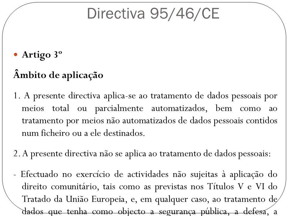 Directiva 95/46/CE Artigo 3º Âmbito de aplicação 1. A presente directiva aplica-se ao tratamento de dados pessoais por meios total ou parcialmente aut