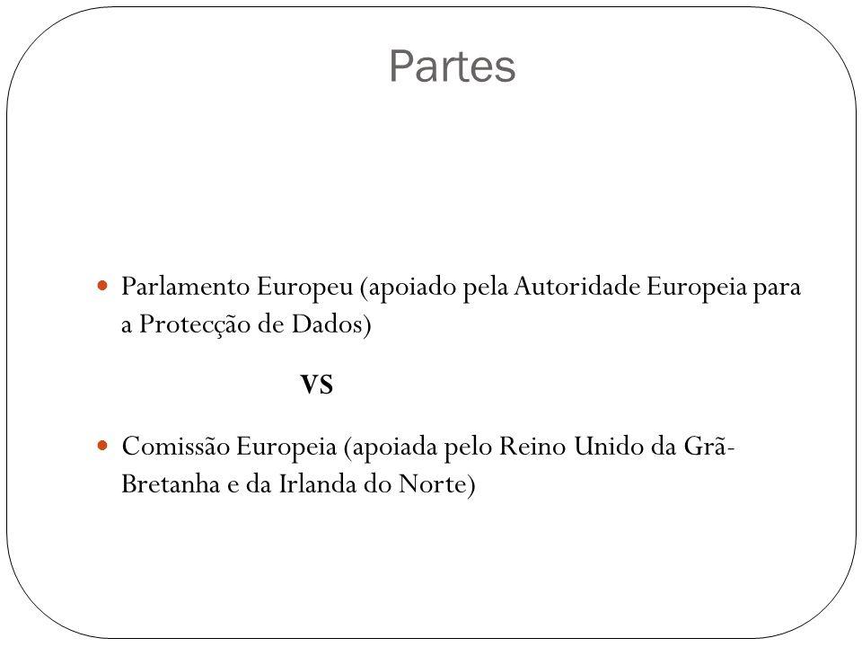 Partes Parlamento Europeu (apoiado pela Autoridade Europeia para a Protecção de Dados) VS Comissão Europeia (apoiada pelo Reino Unido da Grã- Bretanha