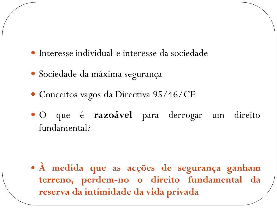 Interesse individual e interesse da sociedade Sociedade da máxima segurança Conceitos vagos da Directiva 95/46/CE O que é razoável para derrogar um di