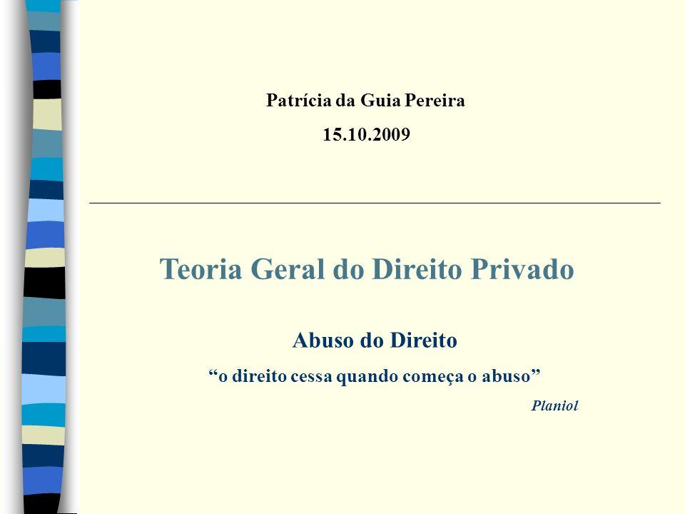 Teoria Geral do Direito Privado Patrícia da Guia Pereira 15.10.2009 Abuso do Direito o direito cessa quando começa o abuso Planiol