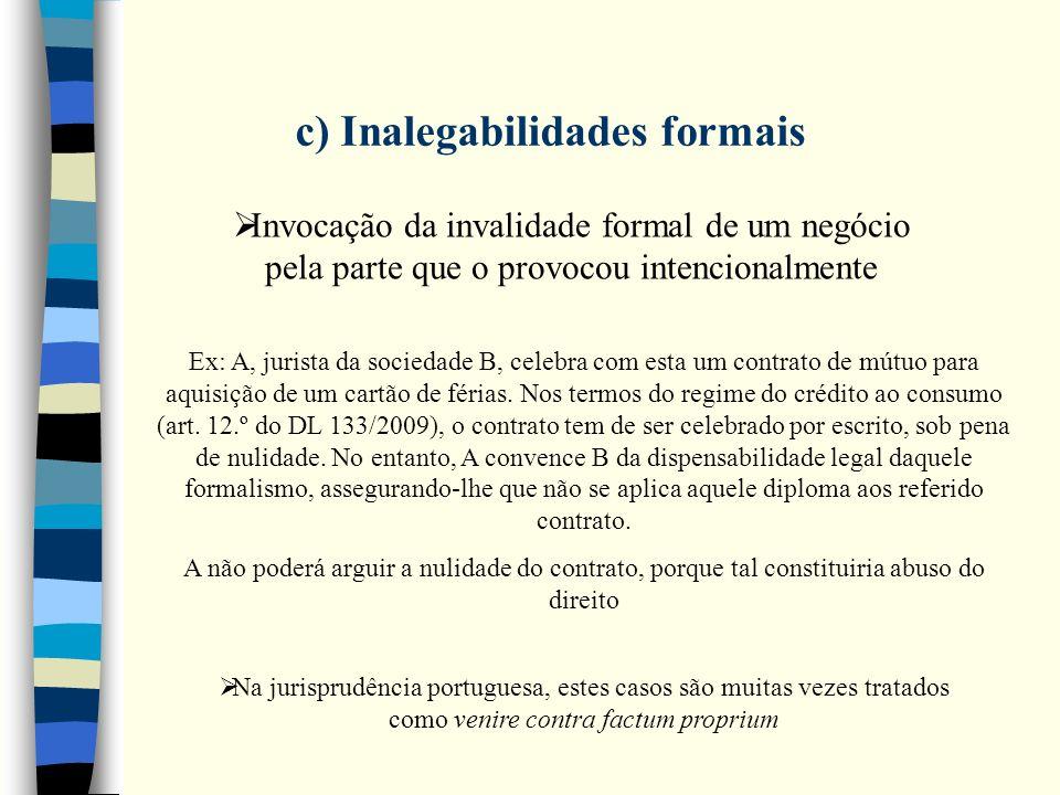c) Inalegabilidades formais Invocação da invalidade formal de um negócio pela parte que o provocou intencionalmente Ex: A, jurista da sociedade B, cel