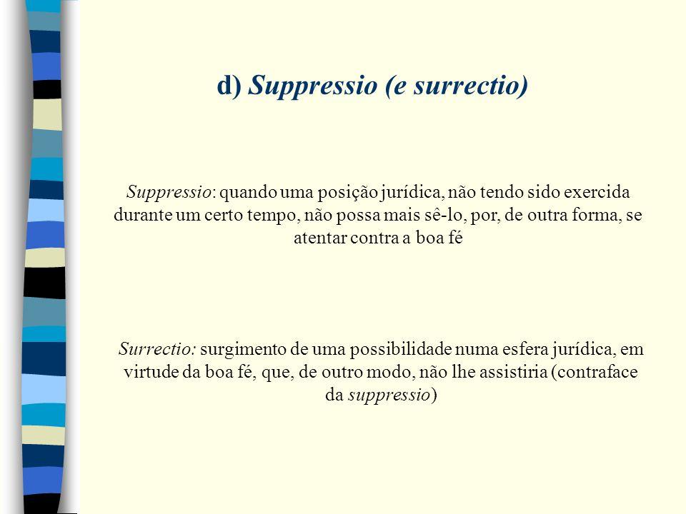 d) Suppressio (e surrectio) Suppressio: quando uma posição jurídica, não tendo sido exercida durante um certo tempo, não possa mais sê-lo, por, de out