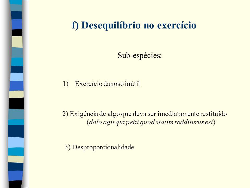 f) Desequilíbrio no exercício Sub-espécies: 1)Exercício danoso inútil 2) Exigência de algo que deva ser imediatamente restituído (dolo agit qui petit quod statim redditurus est) 3) Desproporcionalidade