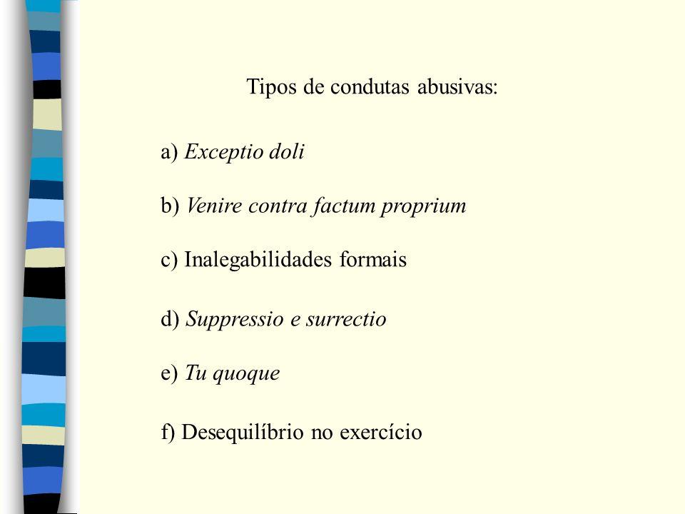 Tipos de condutas abusivas: a) Exceptio doli b) Venire contra factum proprium c) Inalegabilidades formais d) Suppressio e surrectio e) Tu quoque f) Desequilíbrio no exercício