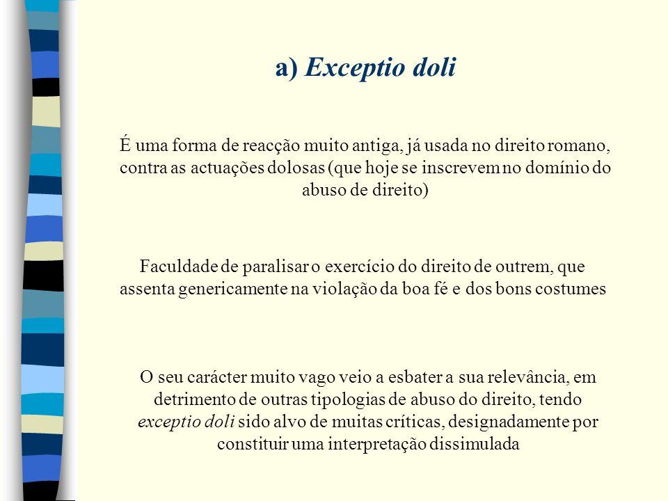 a) Exceptio doli É uma forma de reacção muito antiga, já usada no direito romano, contra as actuações dolosas (que hoje se inscrevem no domínio do abu