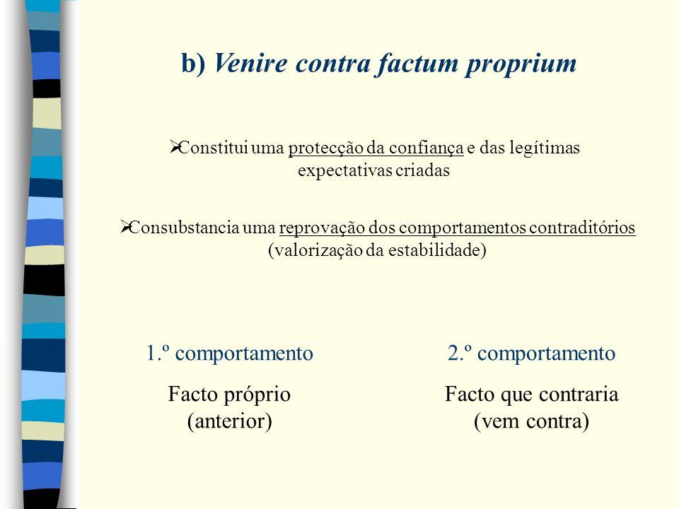 b) Venire contra factum proprium Constitui uma protecção da confiança e das legítimas expectativas criadas Consubstancia uma reprovação dos comportamentos contraditórios (valorização da estabilidade) 1.º comportamento Facto próprio (anterior) 2.º comportamento Facto que contraria (vem contra)