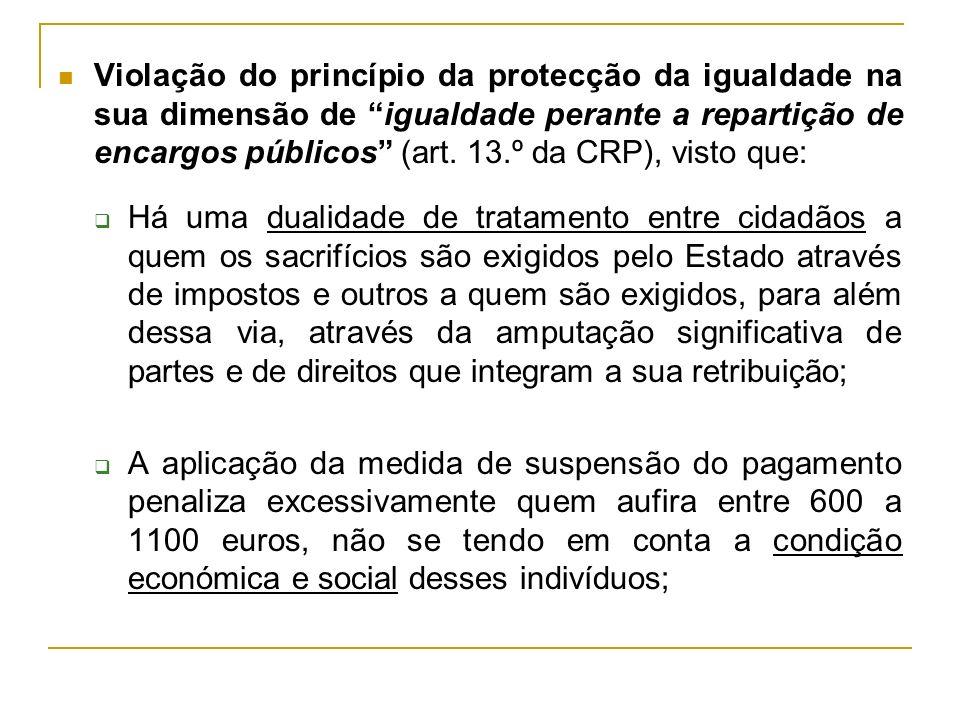 Violação do princípio da protecção da igualdade na sua dimensão de igualdade perante a repartição de encargos públicos (art. 13.º da CRP), visto que: