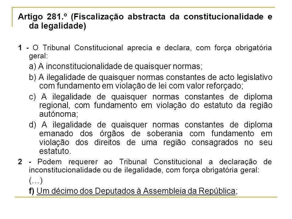 Artigo 281.º (Fiscalização abstracta da constitucionalidade e da legalidade) 1 - O Tribunal Constitucional aprecia e declara, com força obrigatória ge