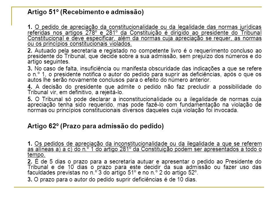 Artigo 51º (Recebimento e admissão) 1. O pedido de apreciação da constitucionalidade ou da legalidade das normas jurídicas referidas nos artigos 278º
