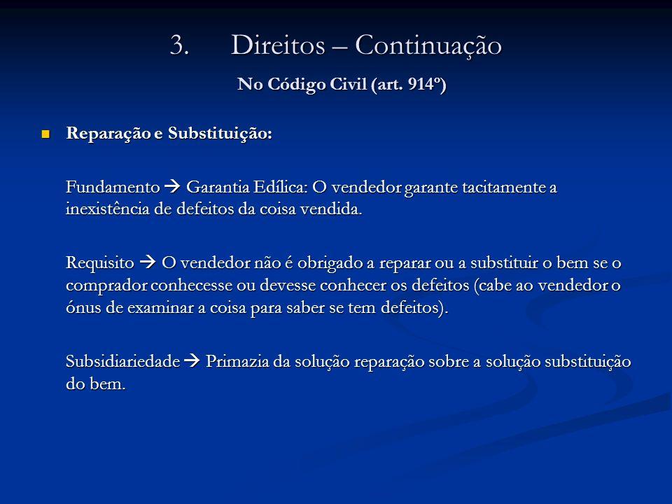 3.Direitos – Continuação No Código Civil (art. 914º) Reparação e Substituição: Reparação e Substituição: Fundamento Garantia Edílica: O vendedor garan