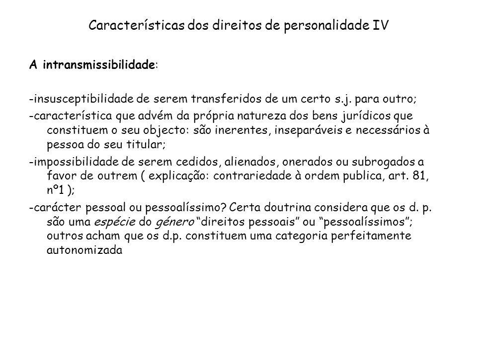 Características dos direitos de personalidade IV A intransmissibilidade: -insusceptibilidade de serem transferidos de um certo s.j. para outro; -carac