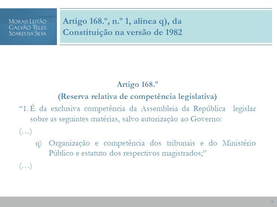 14 Artigo 168.º, n.º 1, alínea q), da Constituição na versão de 1982 Artigo 168.º (Reserva relativa de competência legislativa) 1.É da exclusiva competência da Assembleia da República legislar sobre as seguintes matérias, salvo autorização ao Governo: (…) q)Organização e competência dos tribunais e do Ministério Público e estatuto dos respectivos magistrados; (…)