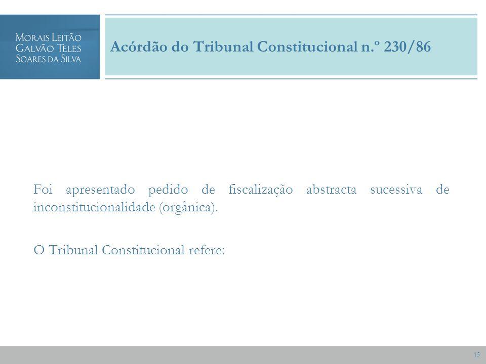 15 Acórdão do Tribunal Constitucional n.º 230/86 Foi apresentado pedido de fiscalização abstracta sucessiva de inconstitucionalidade (orgânica).
