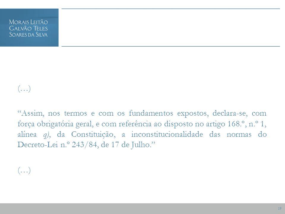 19 (…) Assim, nos termos e com os fundamentos expostos, declara-se, com força obrigatória geral, e com referência ao disposto no artigo 168.º, n.º 1, alínea q), da Constituição, a inconstitucionalidade das normas do Decreto-Lei n.º 243/84, de 17 de Julho.