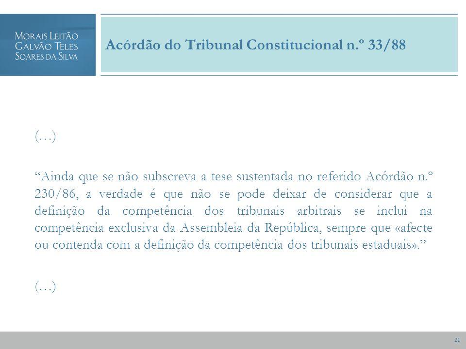 21 Acórdão do Tribunal Constitucional n.º 33/88 (…) Ainda que se não subscreva a tese sustentada no referido Acórdão n.º 230/86, a verdade é que não se pode deixar de considerar que a definição da competência dos tribunais arbitrais se inclui na competência exclusiva da Assembleia da República, sempre que «afecte ou contenda com a definição da competência dos tribunais estaduais».
