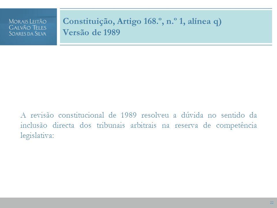 22 Constituição, Artigo 168.º, n.º 1, alínea q) Versão de 1989 A revisão constitucional de 1989 resolveu a dúvida no sentido da inclusão directa dos tribunais arbitrais na reserva de competência legislativa: