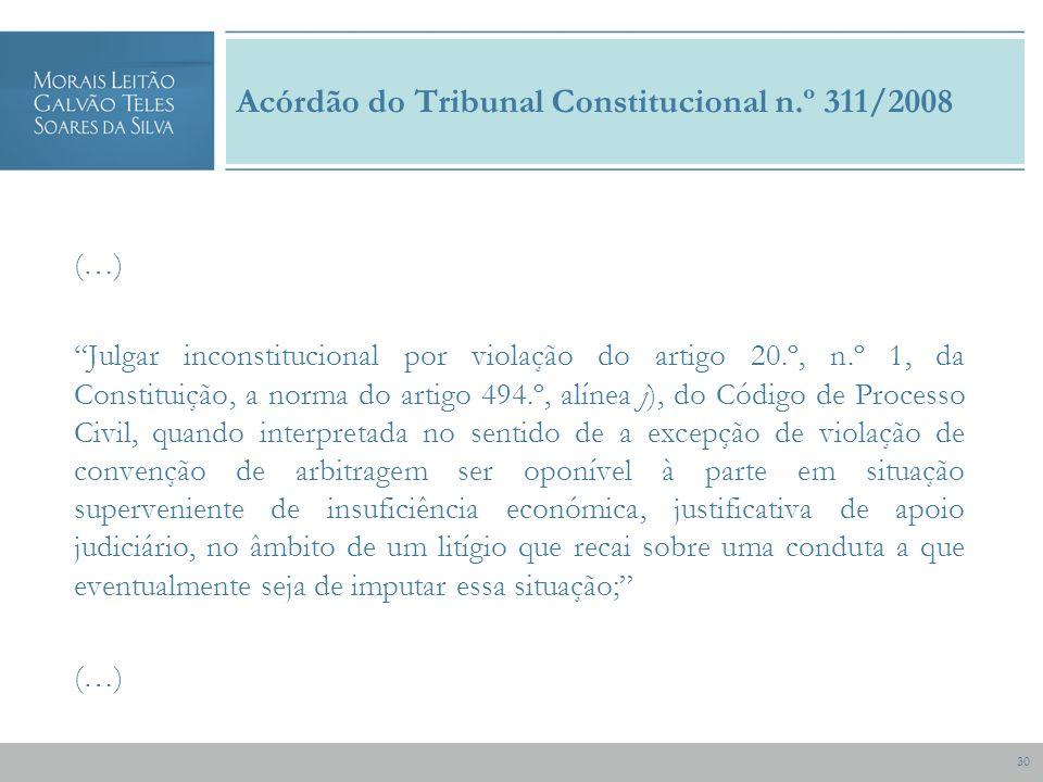 30 Acórdão do Tribunal Constitucional n.º 311/2008 (…) Julgar inconstitucional por violação do artigo 20.º, n.º 1, da Constituição, a norma do artigo 494.º, alínea j), do Código de Processo Civil, quando interpretada no sentido de a excepção de violação de convenção de arbitragem ser oponível à parte em situação superveniente de insuficiência económica, justificativa de apoio judiciário, no âmbito de um litígio que recai sobre uma conduta a que eventualmente seja de imputar essa situação; (…)