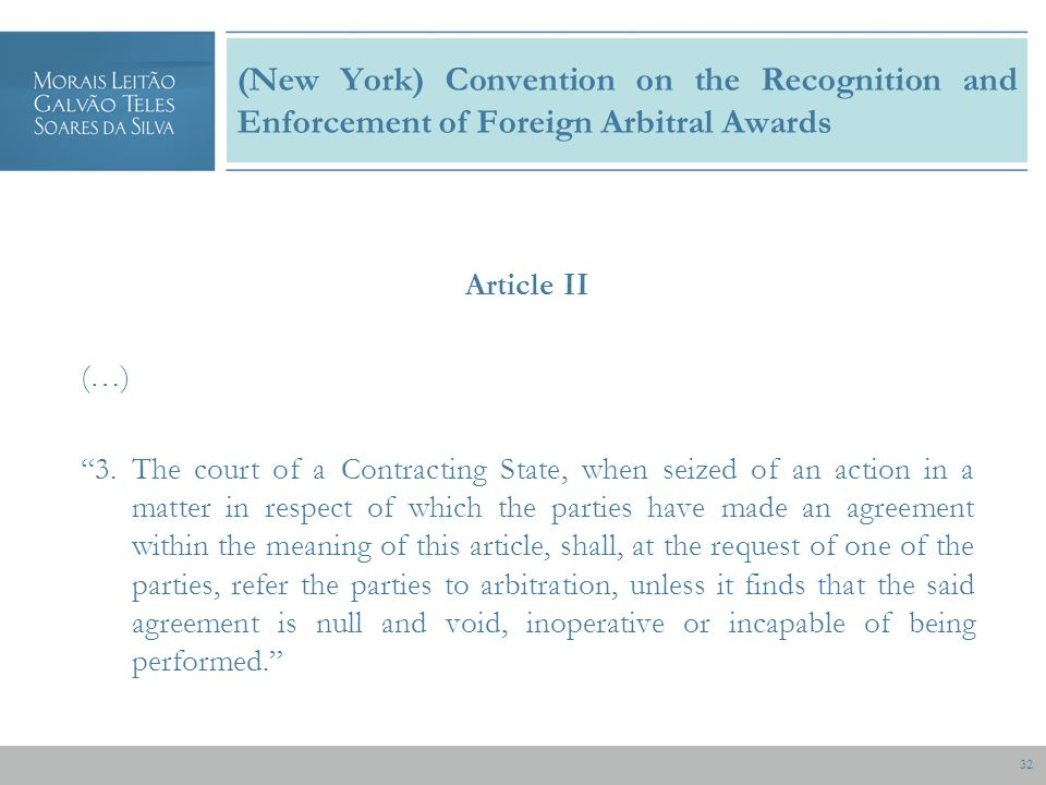 32 (New York) Convention on the Recognition and Enforcement of Foreign Arbitral Awards Article II (…) 3.The court of a Contracting State, when seized of an action in a matter in respect of which the parties have made an agreement within the meaning of this article, shall, at the request of one of the parties, refer the parties to arbitration, unless it finds that the said agreement is null and void, inoperative or incapable of being performed.