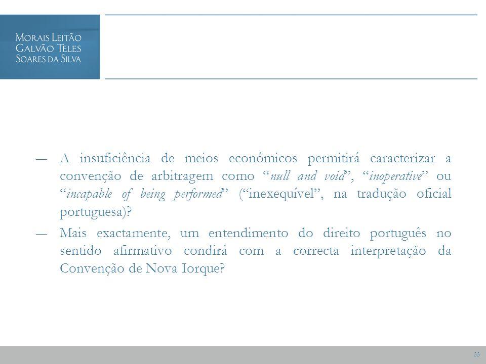 33 A insuficiência de meios económicos permitirá caracterizar a convenção de arbitragem como null and void, inoperative ouincapable of being performed (inexequível, na tradução oficial portuguesa).
