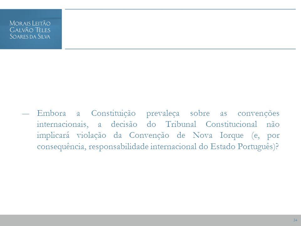 34 Embora a Constituição prevaleça sobre as convenções internacionais, a decisão do Tribunal Constitucional não implicará violação da Convenção de Nova Iorque (e, por consequência, responsabilidade internacional do Estado Português)?