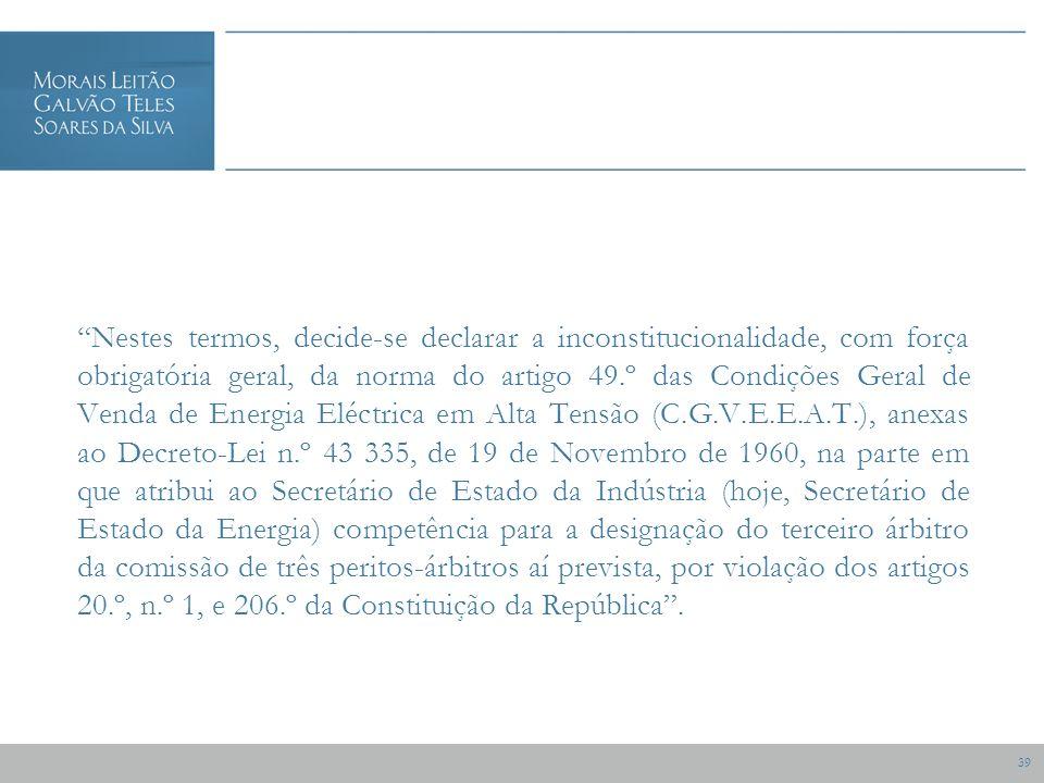 39 Nestes termos, decide-se declarar a inconstitucionalidade, com força obrigatória geral, da norma do artigo 49.º das Condições Geral de Venda de Energia Eléctrica em Alta Tensão (C.G.V.E.E.A.T.), anexas ao Decreto-Lei n.º 43 335, de 19 de Novembro de 1960, na parte em que atribui ao Secretário de Estado da Indústria (hoje, Secretário de Estado da Energia) competência para a designação do terceiro árbitro da comissão de três peritos-árbitros aí prevista, por violação dos artigos 20.º, n.º 1, e 206.º da Constituição da República.