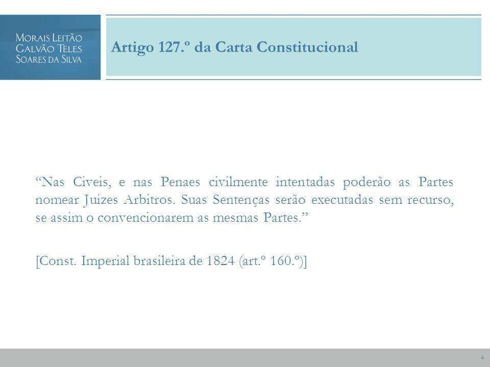 4 Artigo 127.º da Carta Constitucional Nas Civeis, e nas Penaes civilmente intentadas poderão as Partes nomear Juizes Arbitros.