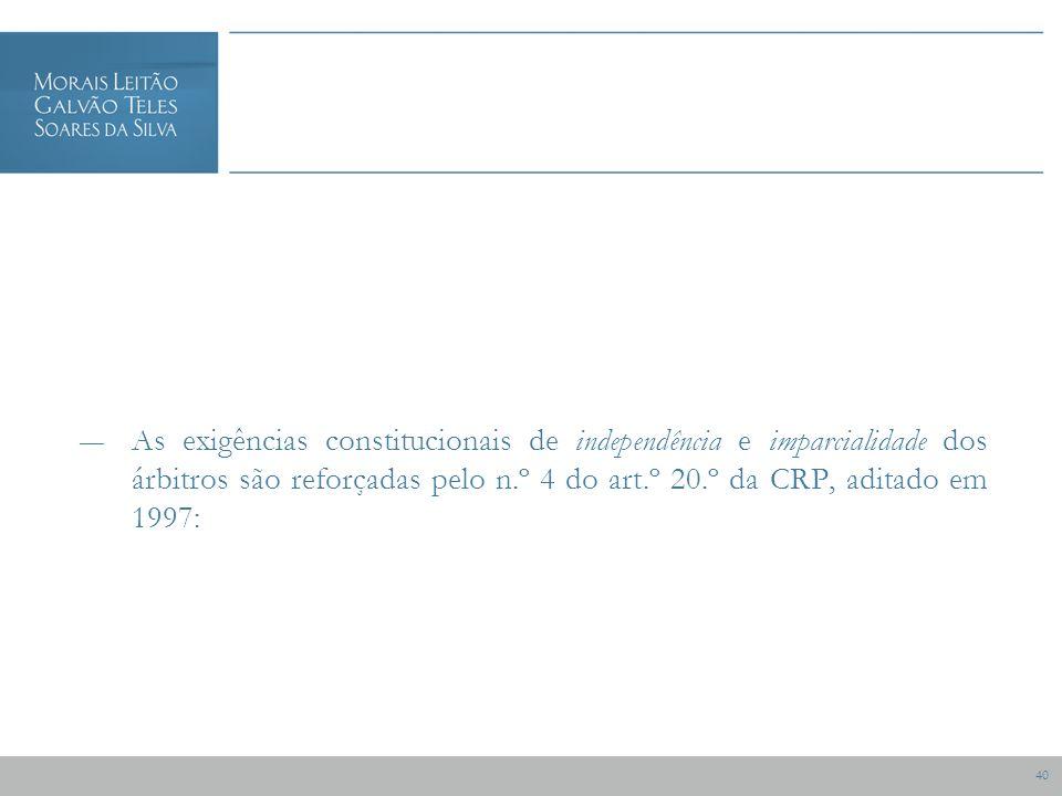 40 As exigências constitucionais de independência e imparcialidade dos árbitros são reforçadas pelo n.º 4 do art.º 20.º da CRP, aditado em 1997: