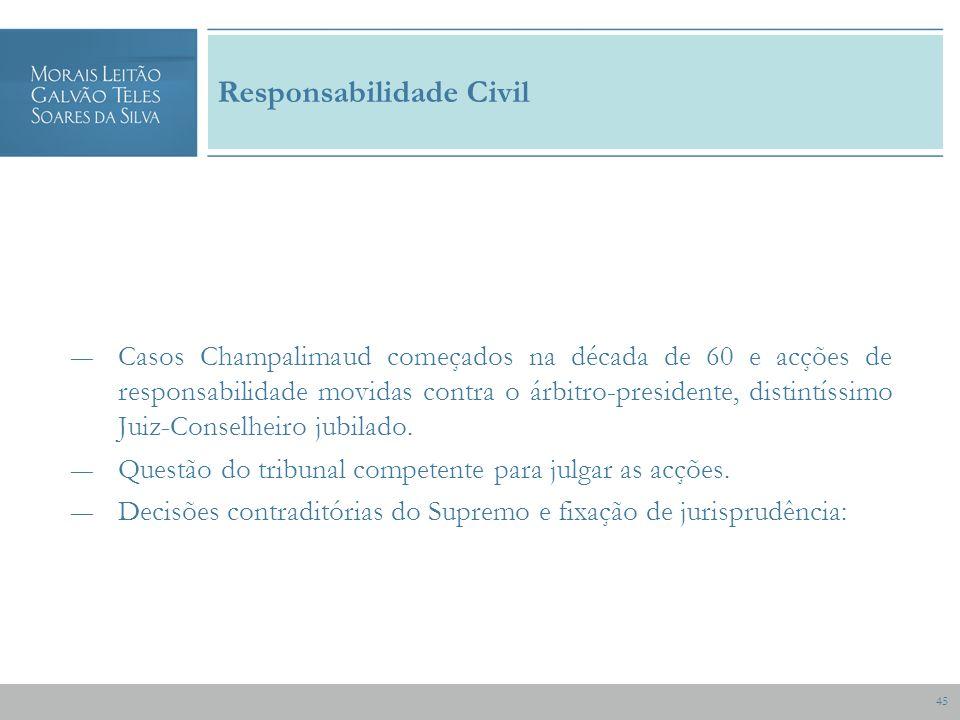 45 Responsabilidade Civil Casos Champalimaud começados na década de 60 e acções de responsabilidade movidas contra o árbitro-presidente, distintíssimo Juiz-Conselheiro jubilado.