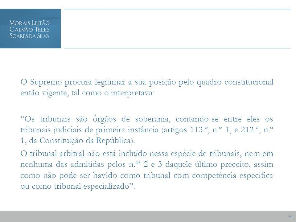 48 O Supremo procura legitimar a sua posição pelo quadro constitucional então vigente, tal como o interpretava: Os tribunais são órgãos de soberania, contando-se entre eles os tribunais judiciais de primeira instância (artigos 113.º, n.º 1, e 212.º, n.º 1, da Constituição da República).