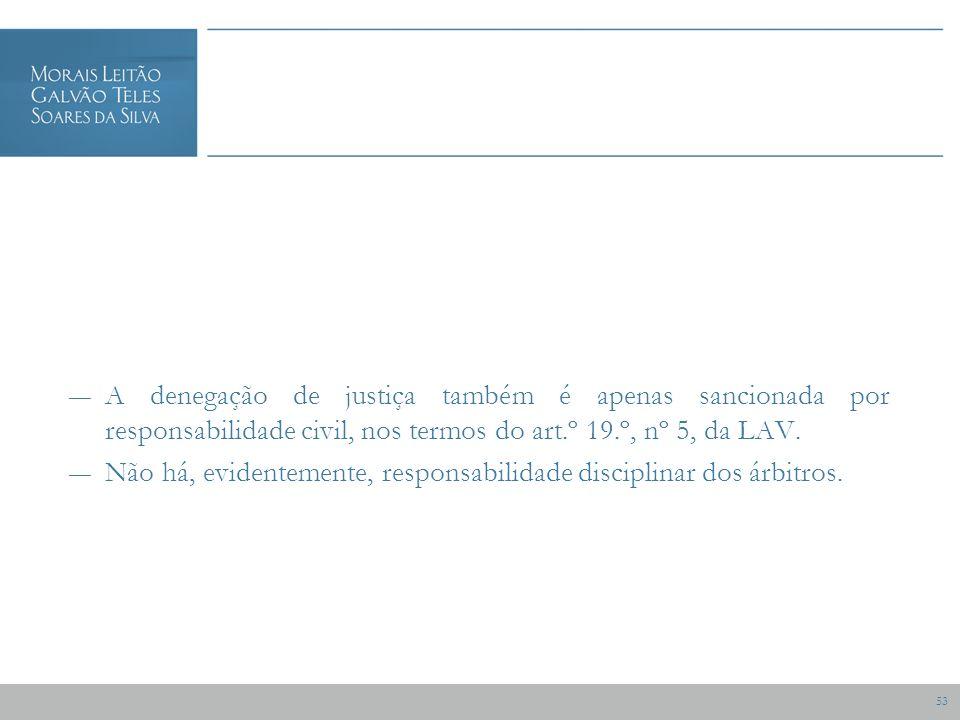 53 A denegação de justiça também é apenas sancionada por responsabilidade civil, nos termos do art.º 19.º, nº 5, da LAV.