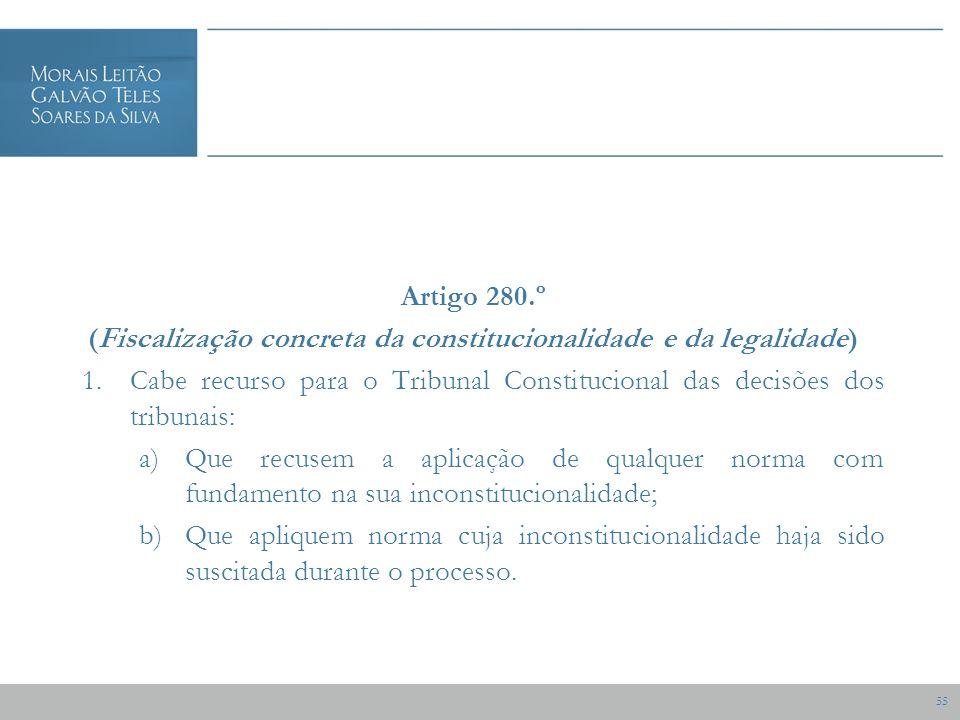 55 Artigo 280.º (Fiscalização concreta da constitucionalidade e da legalidade) 1.Cabe recurso para o Tribunal Constitucional das decisões dos tribunais: a)Que recusem a aplicação de qualquer norma com fundamento na sua inconstitucionalidade; b)Que apliquem norma cuja inconstitucionalidade haja sido suscitada durante o processo.