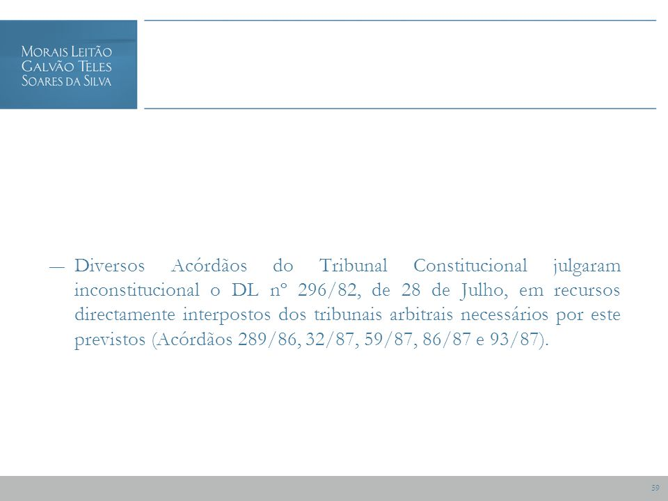 59 Diversos Acórdãos do Tribunal Constitucional julgaram inconstitucional o DL nº 296/82, de 28 de Julho, em recursos directamente interpostos dos tribunais arbitrais necessários por este previstos (Acórdãos 289/86, 32/87, 59/87, 86/87 e 93/87).
