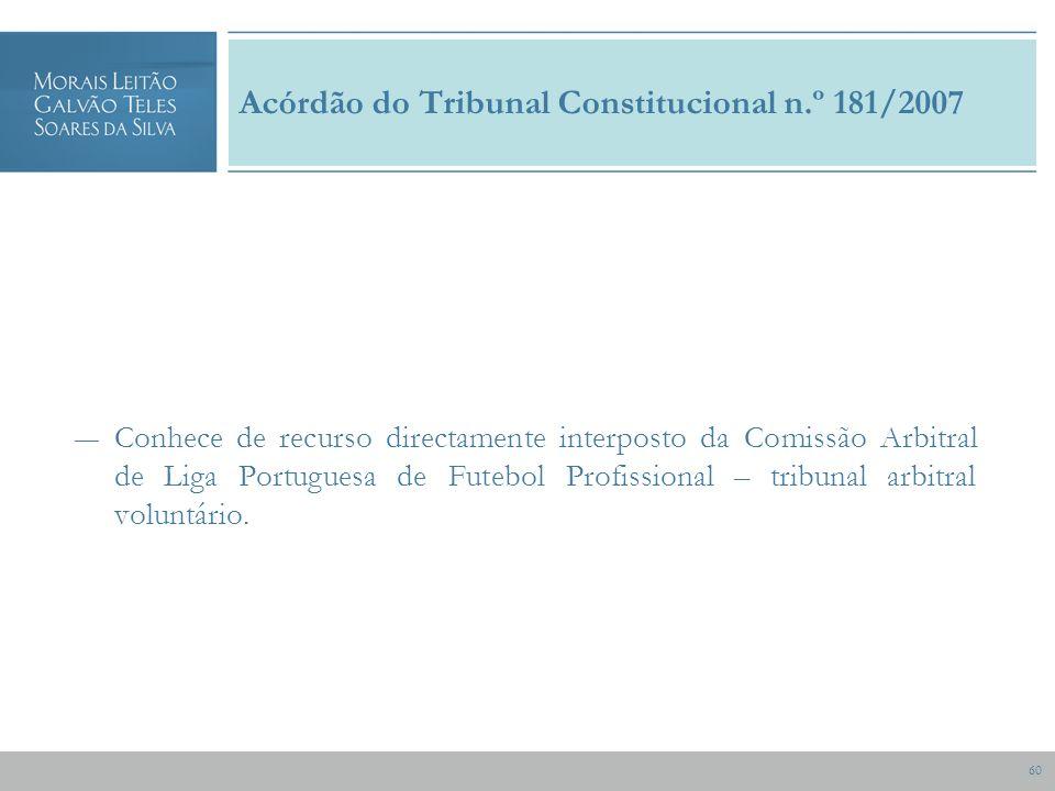 60 Acórdão do Tribunal Constitucional n.º 181/2007 Conhece de recurso directamente interposto da Comissão Arbitral de Liga Portuguesa de Futebol Profissional – tribunal arbitral voluntário.