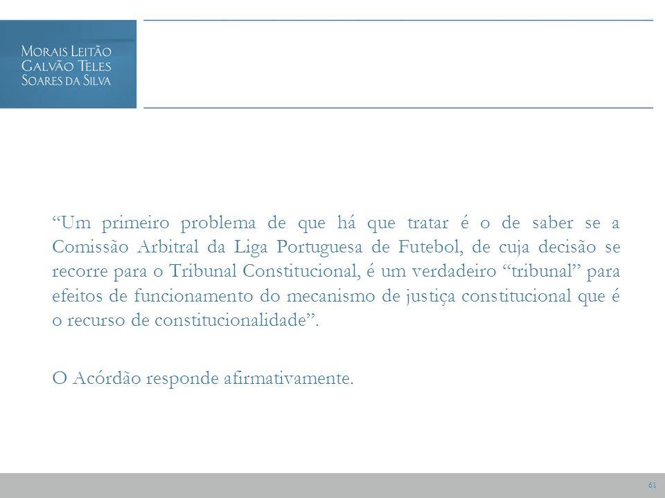 61 Um primeiro problema de que há que tratar é o de saber se a Comissão Arbitral da Liga Portuguesa de Futebol, de cuja decisão se recorre para o Tribunal Constitucional, é um verdadeiro tribunal para efeitos de funcionamento do mecanismo de justiça constitucional que é o recurso de constitucionalidade.