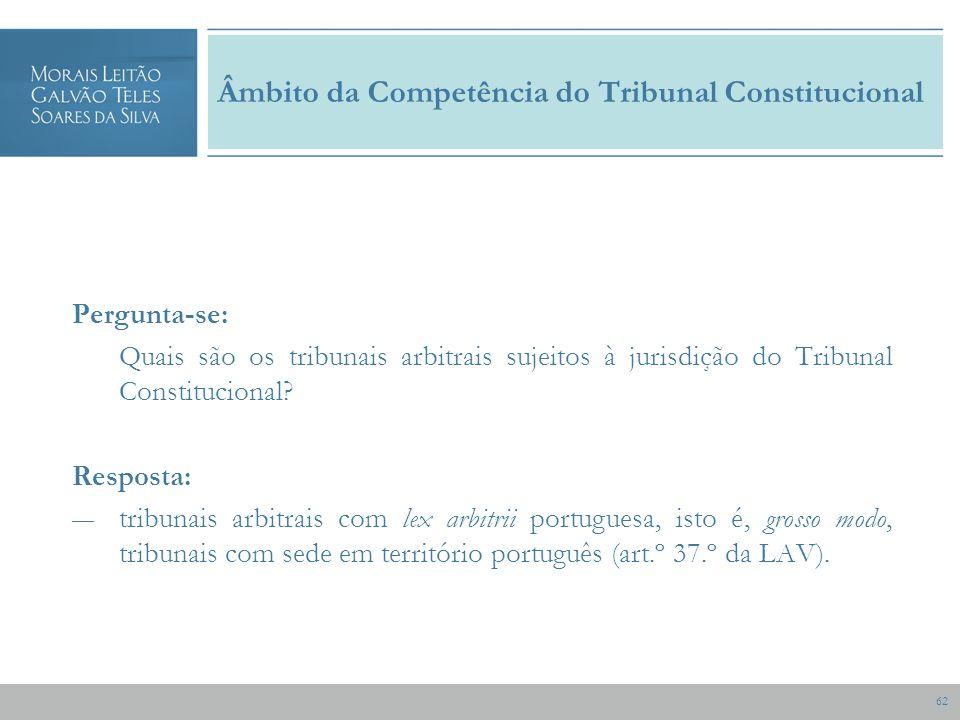 62 Âmbito da Competência do Tribunal Constitucional Pergunta-se: Quais são os tribunais arbitrais sujeitos à jurisdição do Tribunal Constitucional.