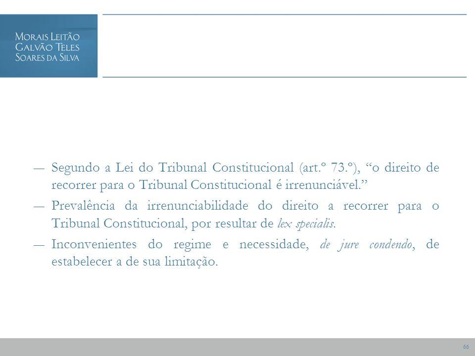 66 Segundo a Lei do Tribunal Constitucional (art.º 73.º), o direito de recorrer para o Tribunal Constitucional é irrenunciável.