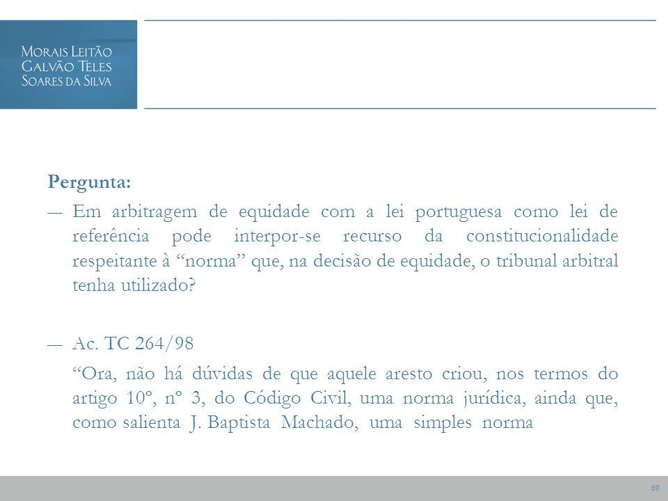 69 Pergunta: Em arbitragem de equidade com a lei portuguesa como lei de referência pode interpor-se recurso da constitucionalidade respeitante à norma que, na decisão de equidade, o tribunal arbitral tenha utilizado.