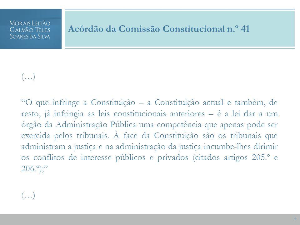 9 Acórdão da Comissão Constitucional n.º 41 (…) O que infringe a Constituição – a Constituição actual e também, de resto, já infringia as leis constitucionais anteriores – é a lei dar a um órgão da Administração Pública uma competência que apenas pode ser exercida pelos tribunais.