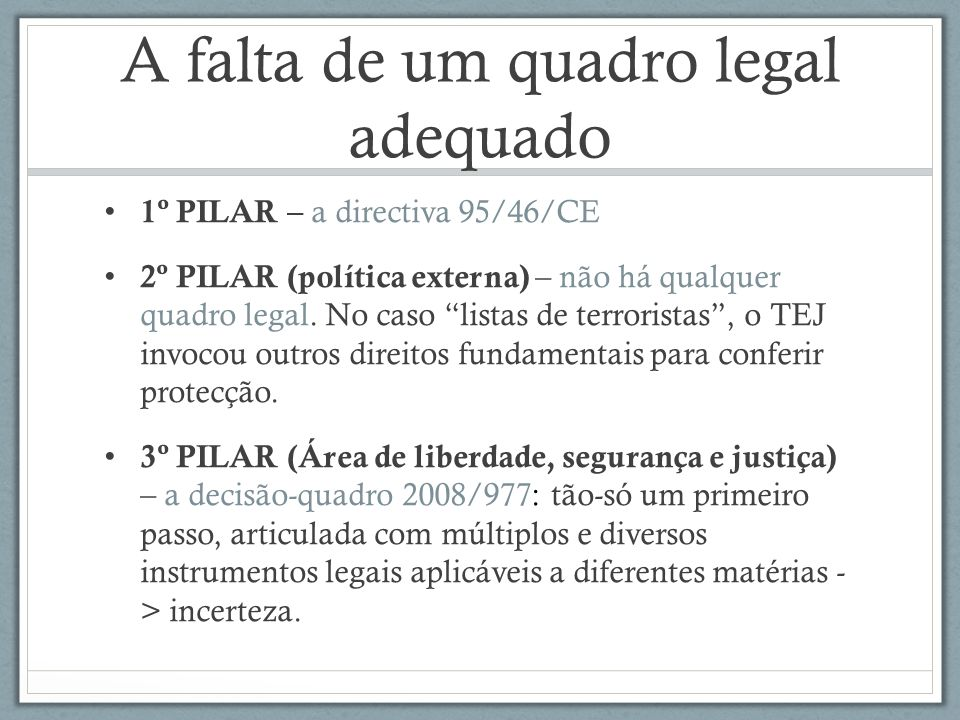 A falta de um quadro legal adequado 1º PILAR – a directiva 95/46/CE 2º PILAR (política externa) – não há qualquer quadro legal. No caso listas de terr